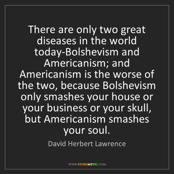 David Herbert Lawrence: There are only two great diseases in the world today-Bolshevism...