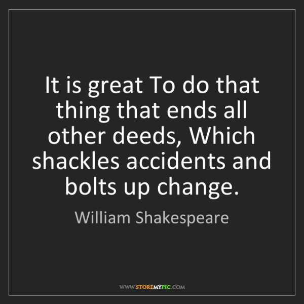 William Shakespeare: It is great To do that thing that ends all other deeds,...