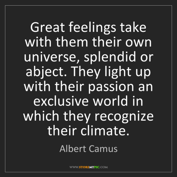 Albert Camus: Great feelings take with them their own universe, splendid...