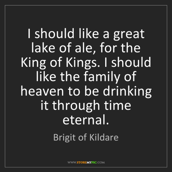 Brigit of Kildare: I should like a great lake of ale, for the King of Kings....