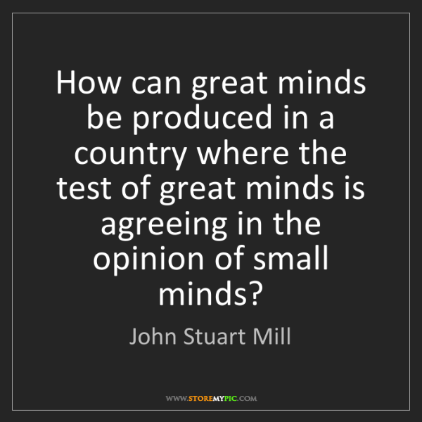 John Stuart Mill: How can great minds be produced in a country where the...