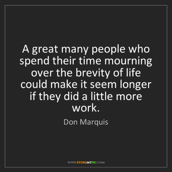 Don Marquis: A great many people who spend their time mourning over...