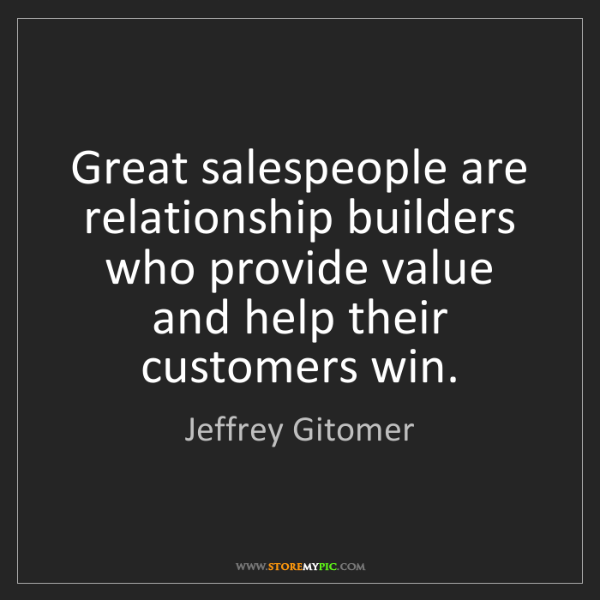Jeffrey Gitomer: Great salespeople are relationship builders who provide...