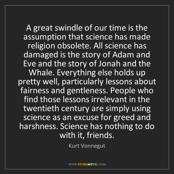 Kurt Vonnegut: A great swindle of our time is the assumption that science...