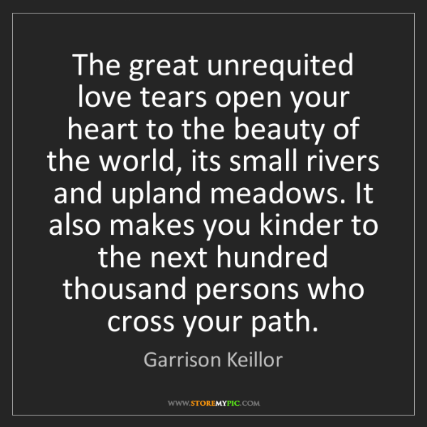 Garrison Keillor: The great unrequited love tears open your heart to the...