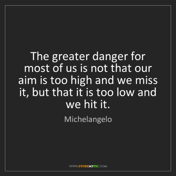 Michelangelo: The greater danger for most of us is not that our aim...