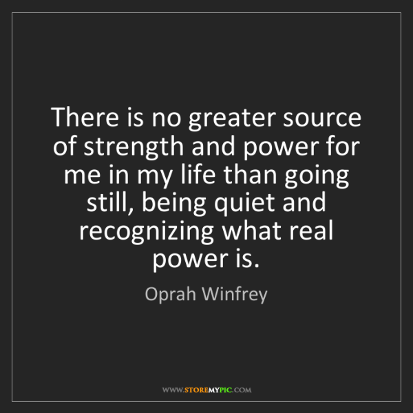 Oprah Winfrey: There is no greater source of strength and power for...