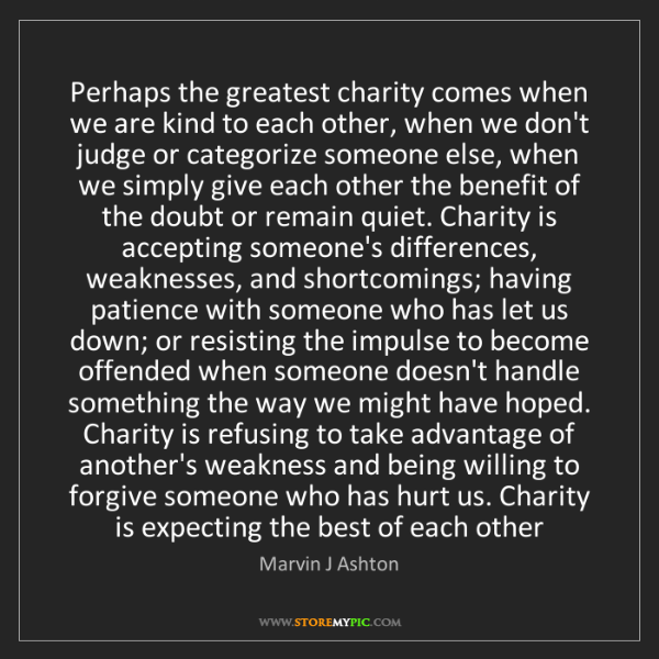 Marvin J Ashton: Perhaps the greatest charity comes when we are kind to...
