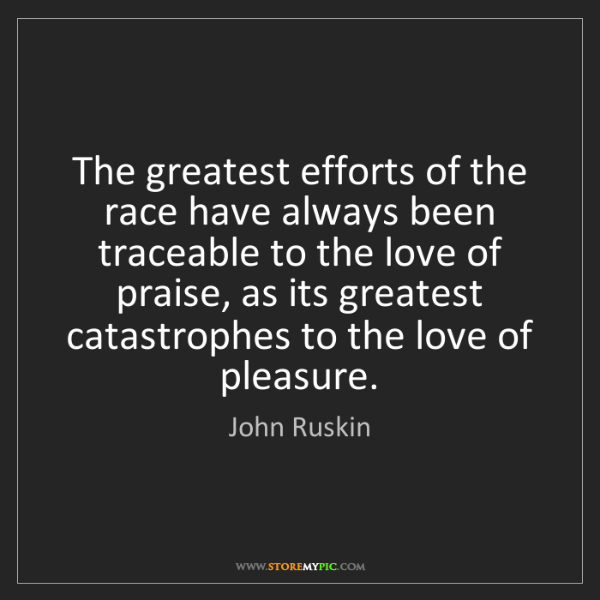 John Ruskin: The greatest efforts of the race have always been traceable...