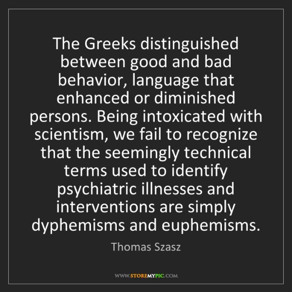 Thomas Szasz: The Greeks distinguished between good and bad behavior,...