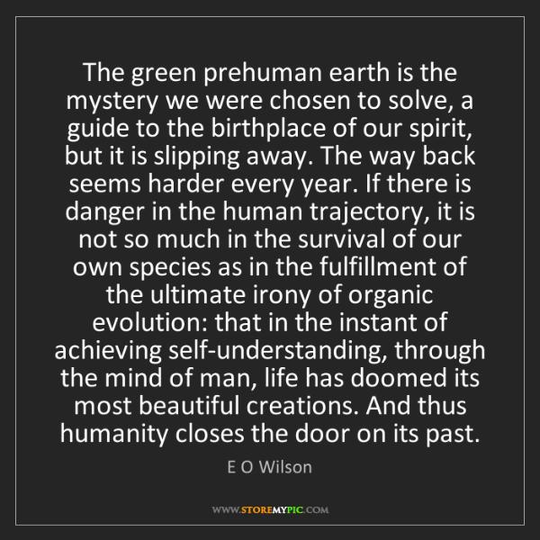 E O Wilson: The green prehuman earth is the mystery we were chosen...
