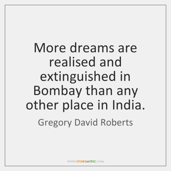 More dreams are realised and extinguished in Bombay than any other place ...