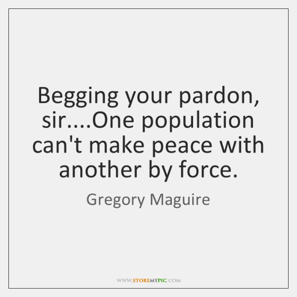 Begging your pardon, sir....One population can't make peace with another by ...