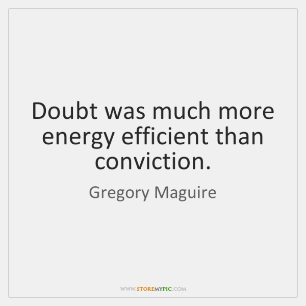 Doubt was much more energy efficient than conviction.