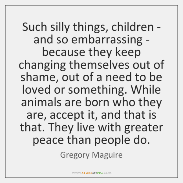 Such silly things, children - and so embarrassing - because they keep ...