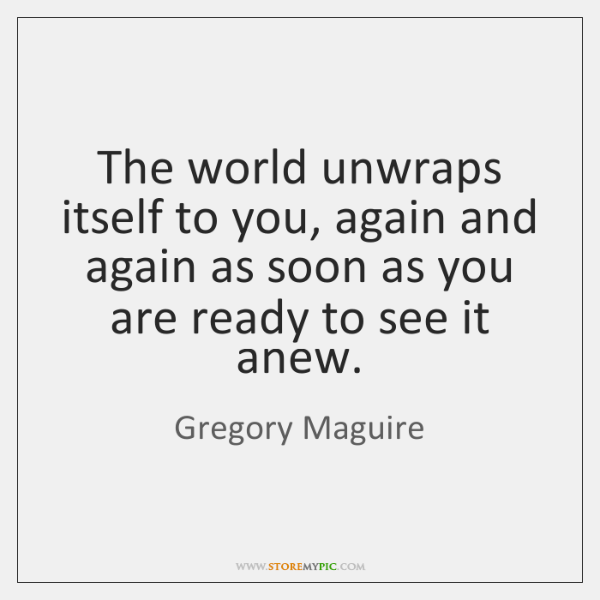 The world unwraps itself to you, again and again as soon as ...