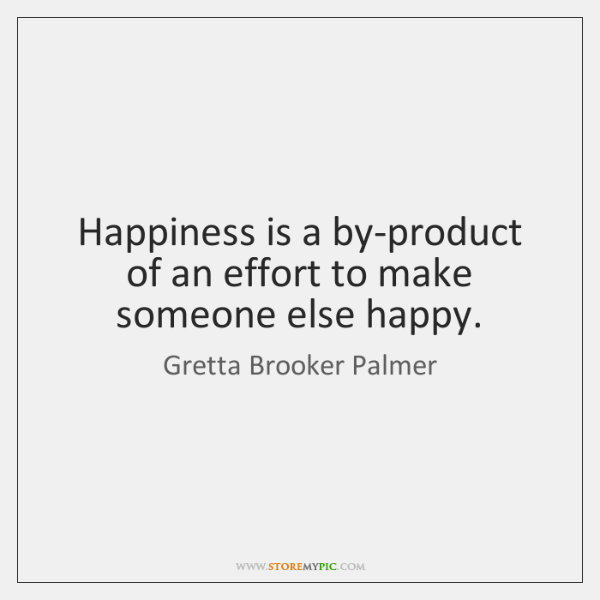 Happiness is a by-product of an effort to make someone else happy.