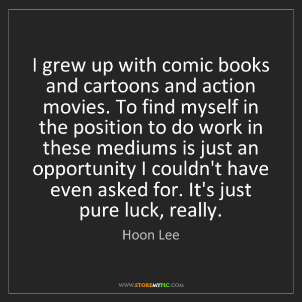 Hoon Lee: I grew up with comic books and cartoons and action movies....