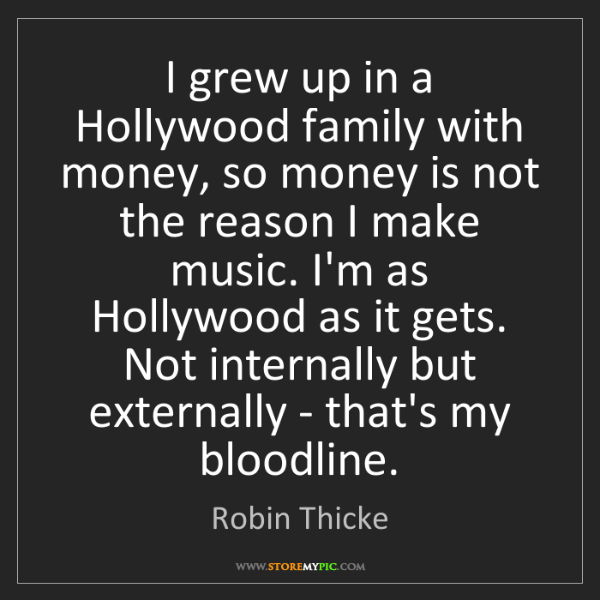 Robin Thicke: I grew up in a Hollywood family with money, so money...