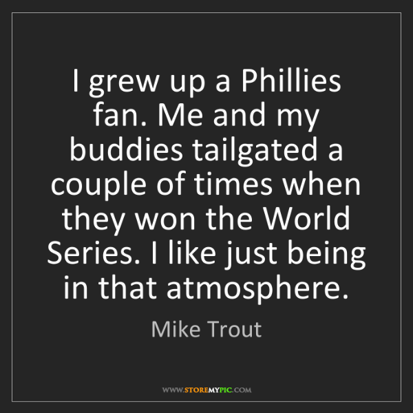 Mike Trout: I grew up a Phillies fan. Me and my buddies tailgated...