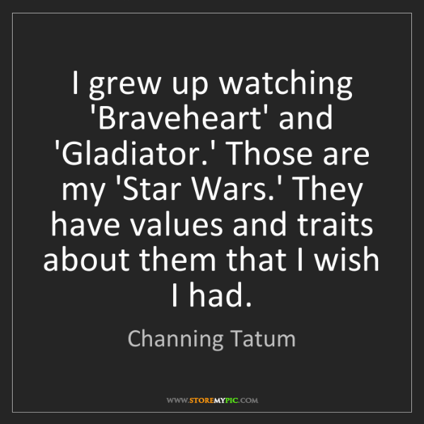 Channing Tatum: I grew up watching 'Braveheart' and 'Gladiator.' Those...