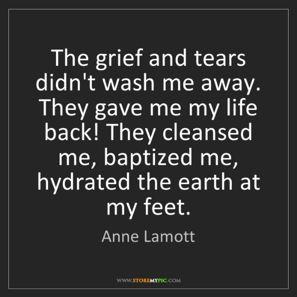 Anne Lamott: The grief and tears didn't wash me away. They gave me...
