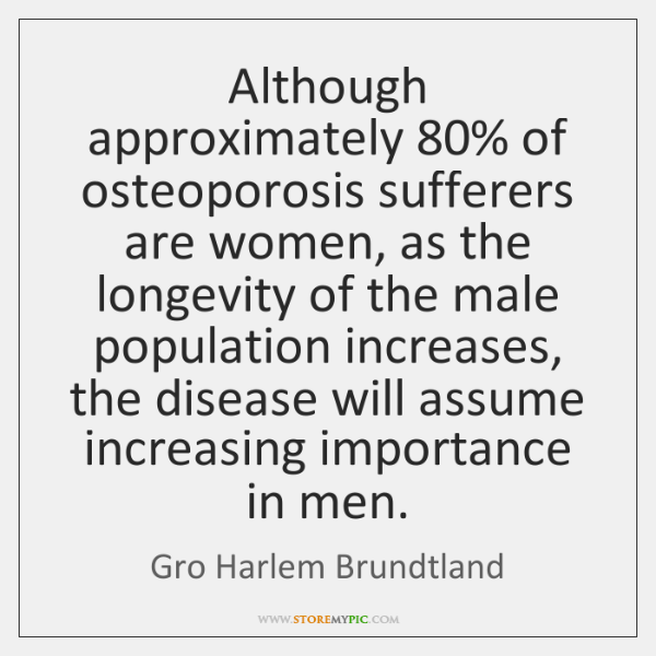 Although approximately 80% of osteoporosis sufferers are women, as the longevity of the ...