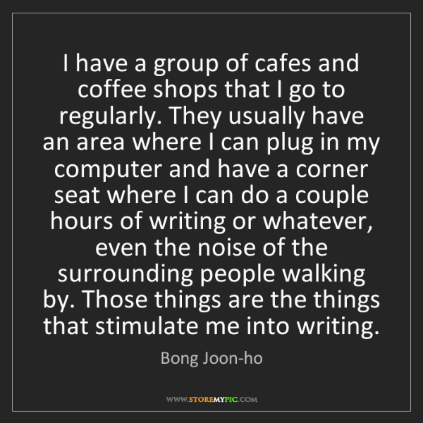 Bong Joon-ho: I have a group of cafes and coffee shops that I go to...