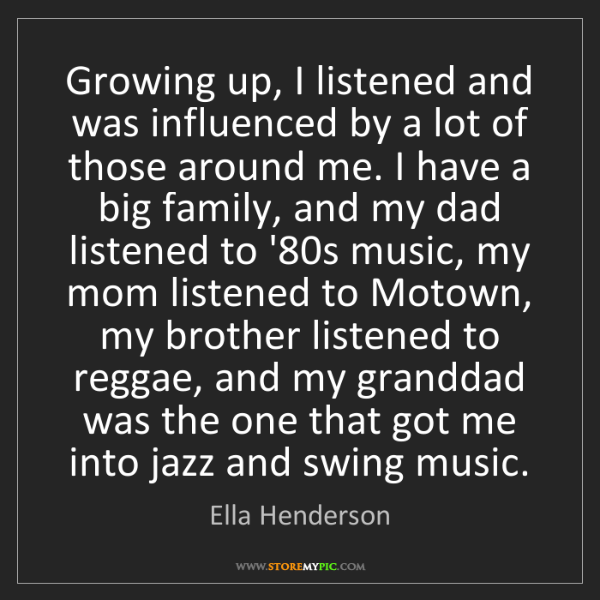 Ella Henderson: Growing up, I listened and was influenced by a lot of...