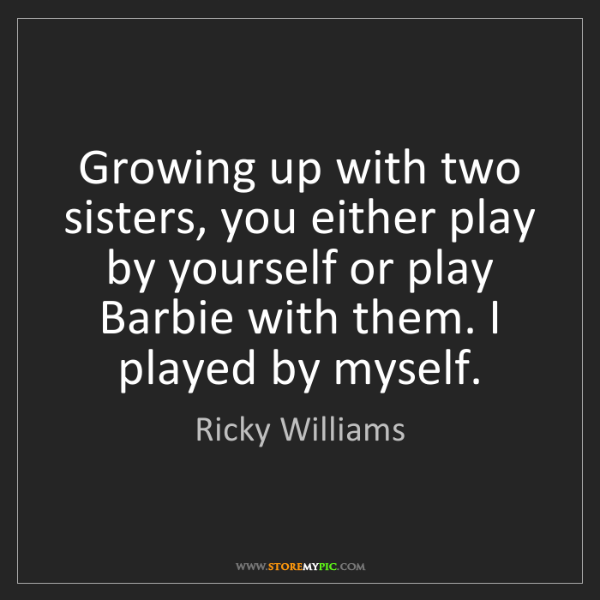 Ricky Williams: Growing up with two sisters, you either play by yourself...
