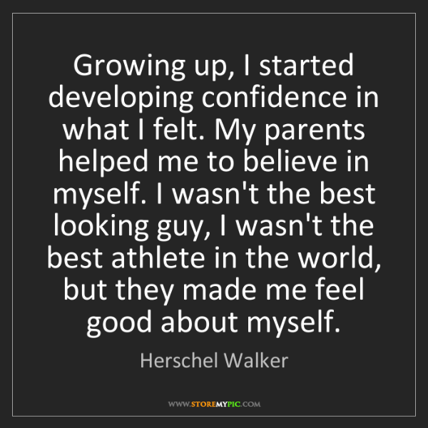 Herschel Walker: Growing up, I started developing confidence in what I...