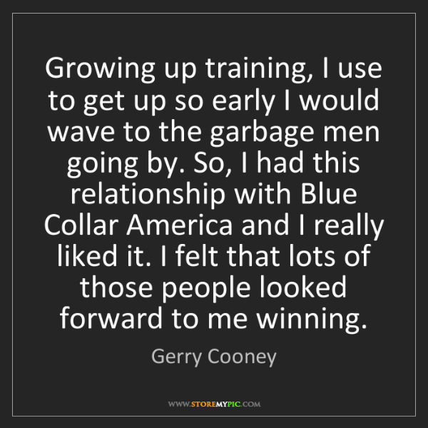 Gerry Cooney: Growing up training, I use to get up so early I would...