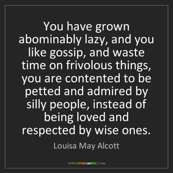 Louisa May Alcott: You have grown abominably lazy, and you like gossip,...