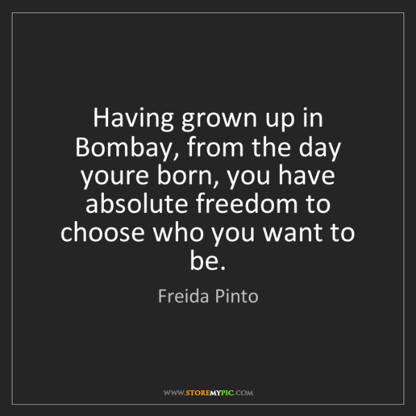 Freida Pinto: Having grown up in Bombay, from the day youre born, you...