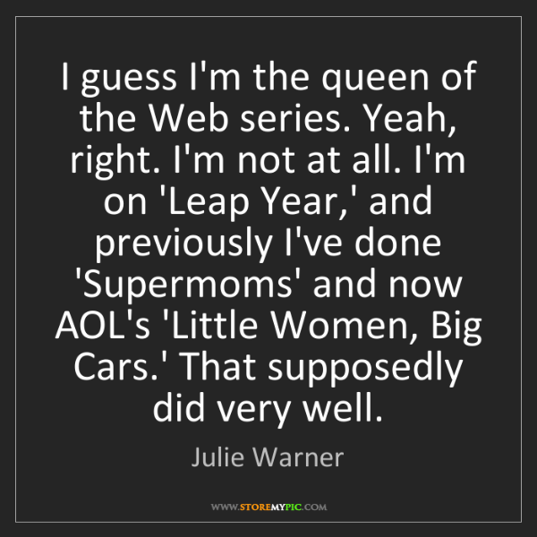 Julie Warner: I guess I'm the queen of the Web series. Yeah, right....
