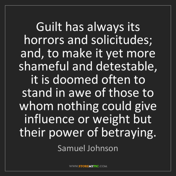 Samuel Johnson: Guilt has always its horrors and solicitudes; and, to...