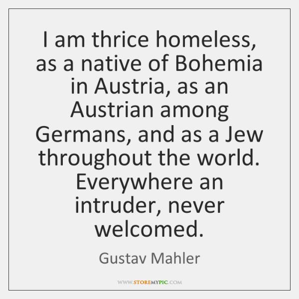 I am thrice homeless, as a native of Bohemia in Austria, as ...