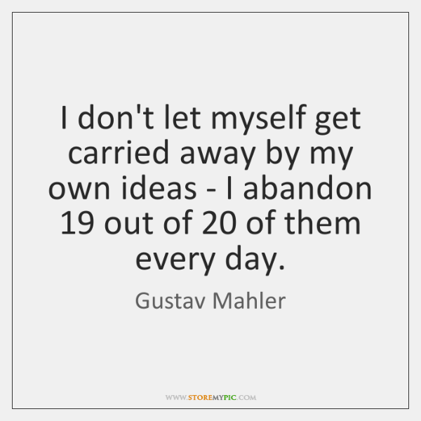 I don't let myself get carried away by my own ideas - ...