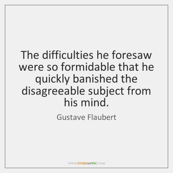 The difficulties he foresaw were so formidable that he quickly banished the ...