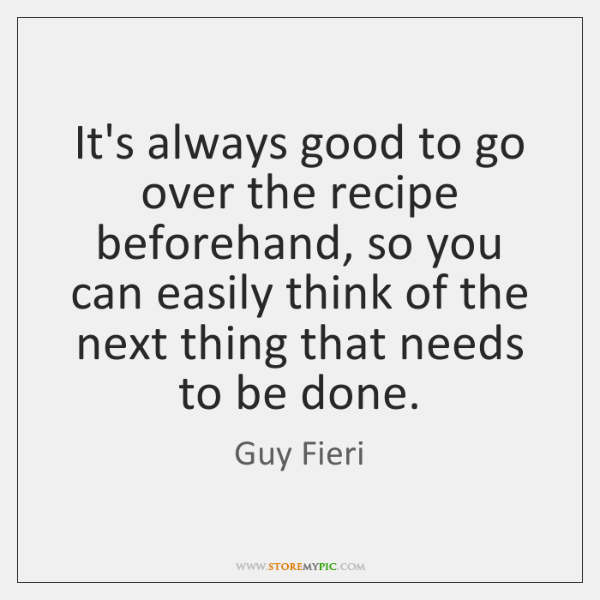 It's always good to go over the recipe beforehand, so you can ...