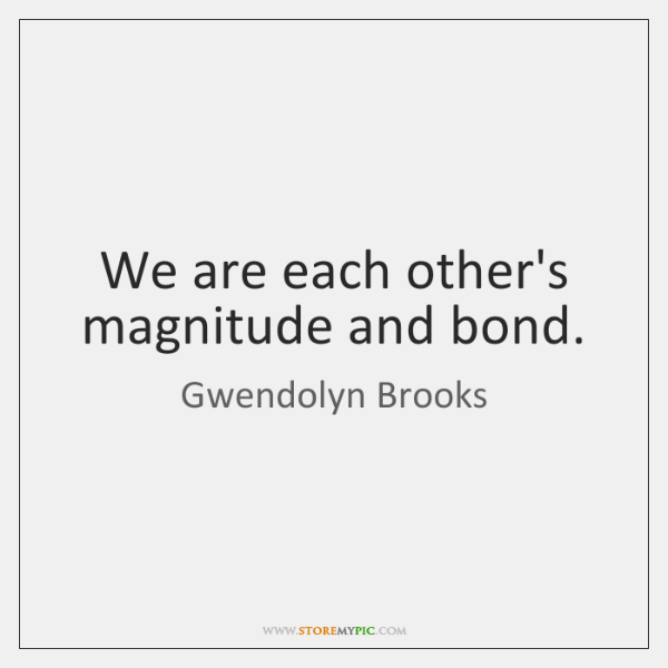 We are each other's magnitude and bond.