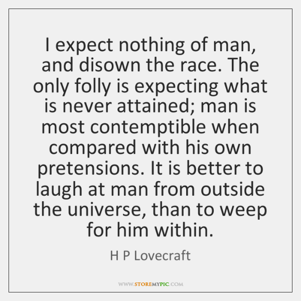 I expect nothing of man, and disown the race. The only folly ...