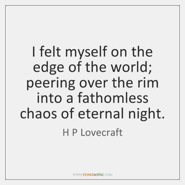 I felt myself on the edge of the world; peering over the ...