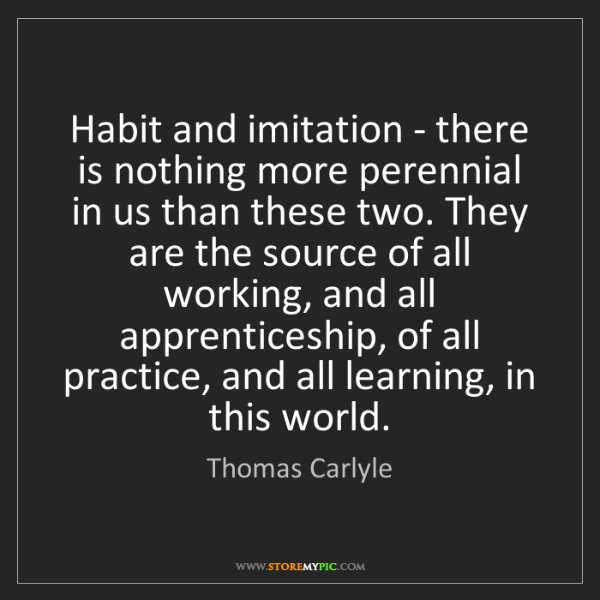 Thomas Carlyle: Habit and imitation - there is nothing more perennial...