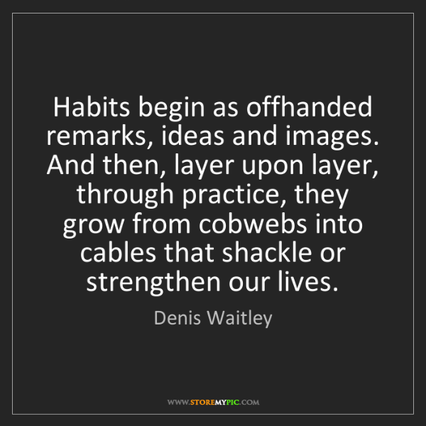 Denis Waitley: Habits begin as offhanded remarks, ideas and images....