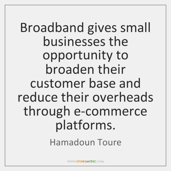 Broadband gives small businesses the opportunity to broaden their customer base and ...