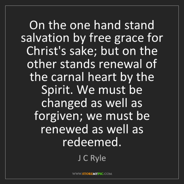 J C Ryle: On the one hand stand salvation by free grace for Christ's...