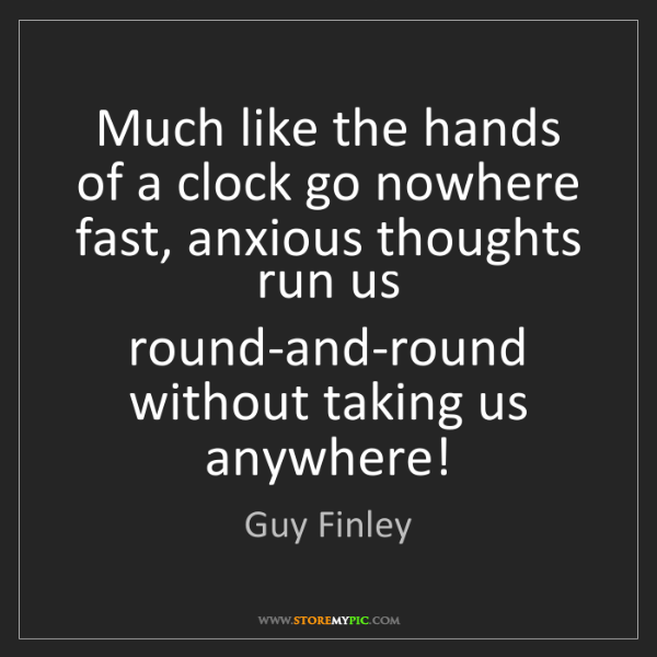 Guy Finley: Much like the hands of a clock go nowhere fast, anxious...