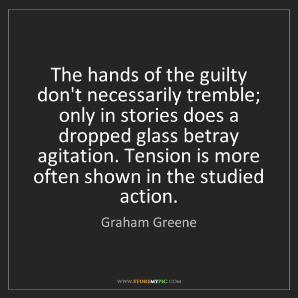 Graham Greene: The hands of the guilty don't necessarily tremble; only...