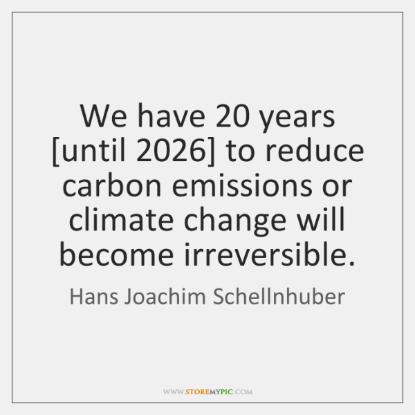 We have 20 years [until 2026] to reduce carbon emissions or climate change will ...